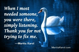 Quote: Martta Karol. Thank you for listening and not trying to fix me.