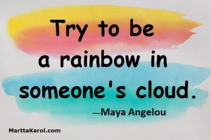 Try to be a rainbow in someone's cloud Maya Angelou.