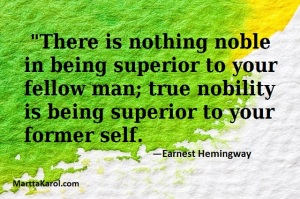 "Quote: Earnest Hemingway. ""There is nothing noble in being superior to your fellow man . . . ""."