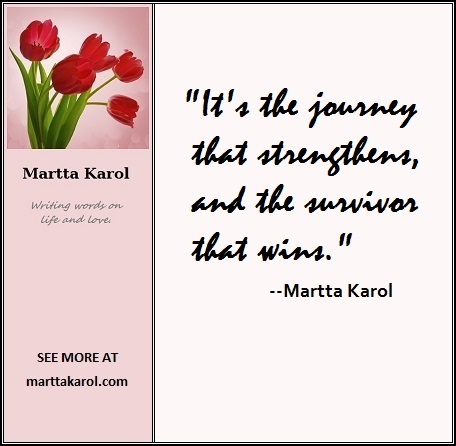 "Quote:  It's the journey that strengthens, and the survivor that wins."" -- Martta Karol"
